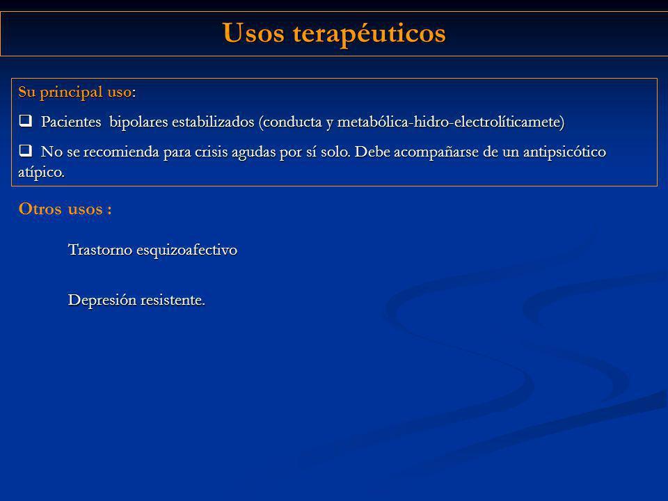 Usos terapéuticos Depresión resistente. Su principal uso: Pacientes bipolares estabilizados (conducta y metabólica-hidro-electrolíticamete) Pacientes