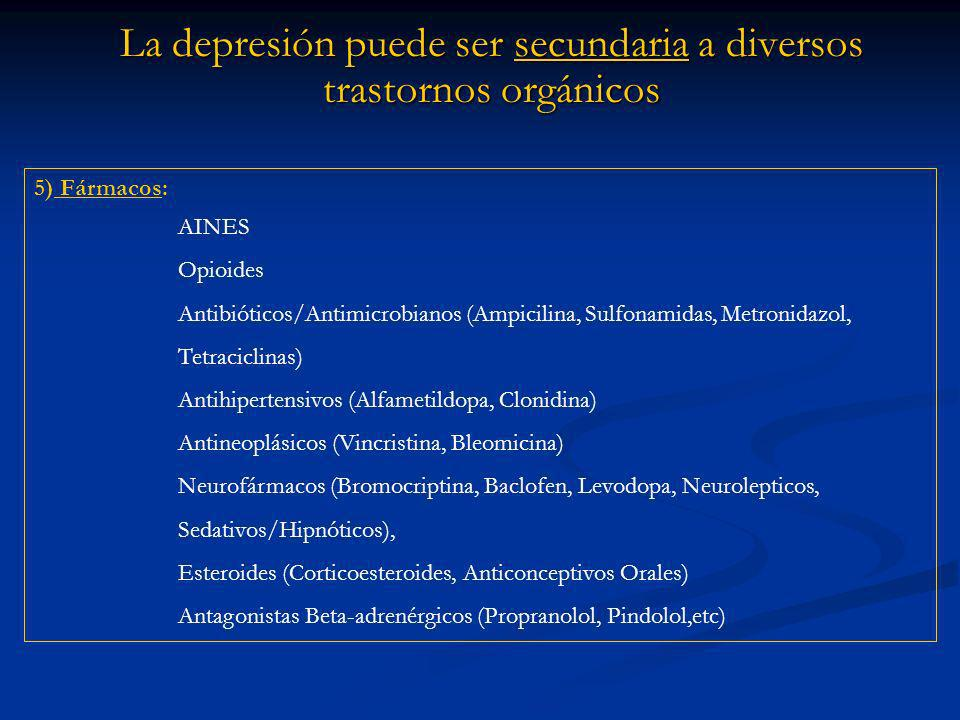 La depresión puede ser secundaria a diversos trastornos orgánicos 5) Fármacos: AINES Opioides Antibióticos/Antimicrobianos (Ampicilina, Sulfonamidas, Metronidazol, Tetraciclinas) Antihipertensivos (Alfametildopa, Clonidina) Antineoplásicos (Vincristina, Bleomicina) Neurofármacos (Bromocriptina, Baclofen, Levodopa, Neurolepticos, Sedativos/Hipnóticos), Esteroides (Corticoesteroides, Anticonceptivos Orales) Antagonistas Beta-adrenérgicos (Propranolol, Pindolol,etc)