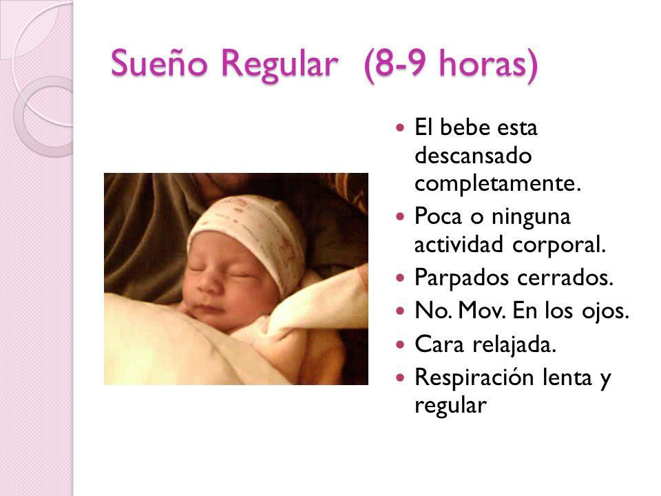 Sueño Regular (8-9 horas) El bebe esta descansado completamente. Poca o ninguna actividad corporal. Parpados cerrados. No. Mov. En los ojos. Cara rela