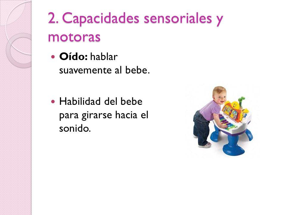 2. Capacidades sensoriales y motoras Oído: hablar suavemente al bebe. Habilidad del bebe para girarse hacia el sonido.