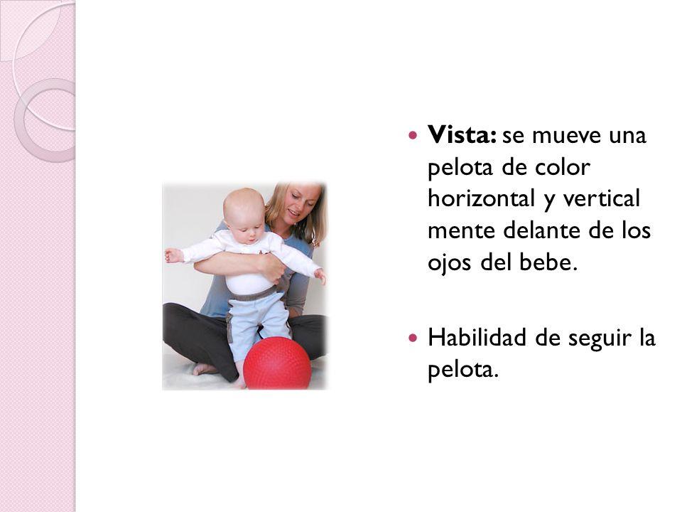 Vista: se mueve una pelota de color horizontal y vertical mente delante de los ojos del bebe. Habilidad de seguir la pelota.