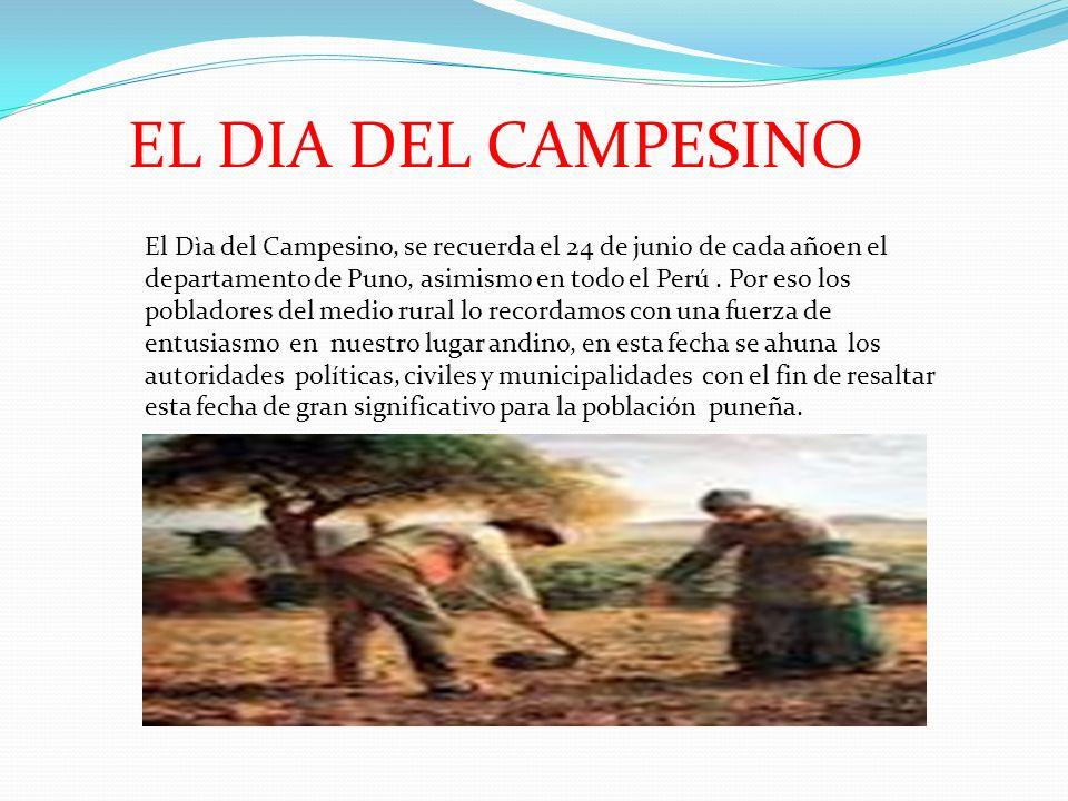 EL DIA DEL CAMPESINO El Dìa del Campesino, se recuerda el 24 de junio de cada añoen el departamento de Puno, asimismo en todo el Perú.