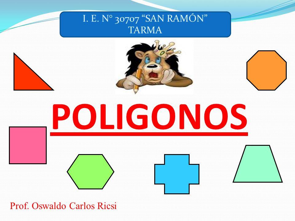 POLIGONOS Prof. Oswaldo Carlos Ricsi I. E. N° 30707 SAN RAMÓN TARMA