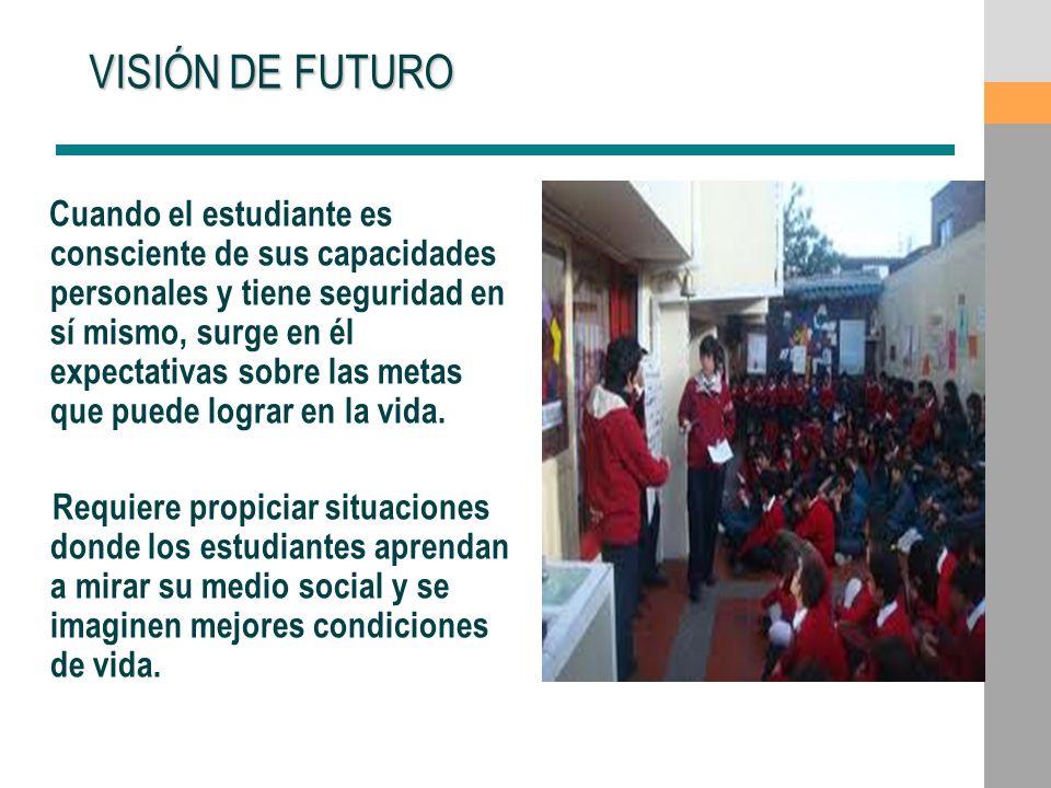 VISIÓN DE FUTURO VISIÓN DE FUTURO Cuando el estudiante es consciente de sus capacidades personales y tiene seguridad en sí mismo, surge en él expectat