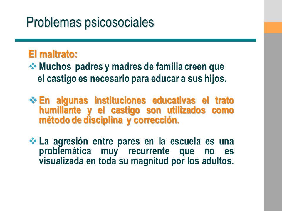 Problemas psicosociales El maltrato: Muchos padres y madres de familia creen que el castigo es necesario para educar a sus hijos. En algunas instituci