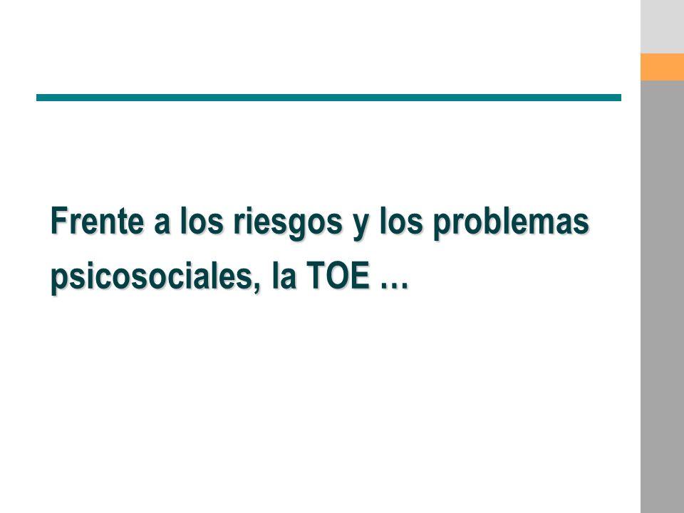 Frente a los riesgos y los problemas psicosociales, la TOE …