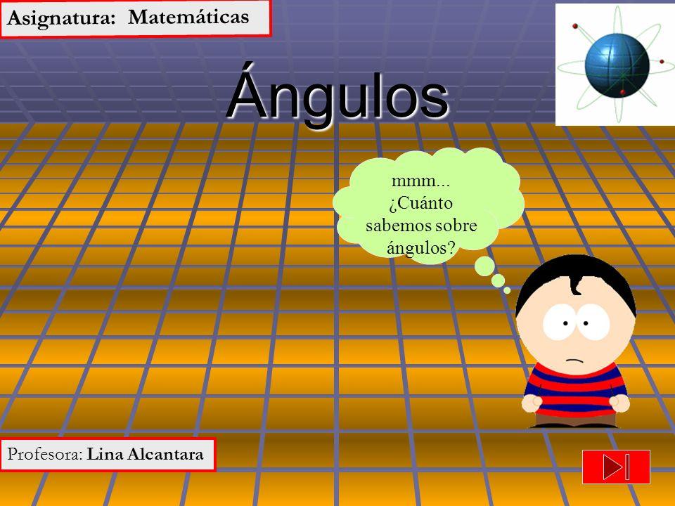 Ángulos Asignatura: Matemáticas Profesora: Lina Alcantara mmm... ¿Cuánto sabemos sobre ángulos?