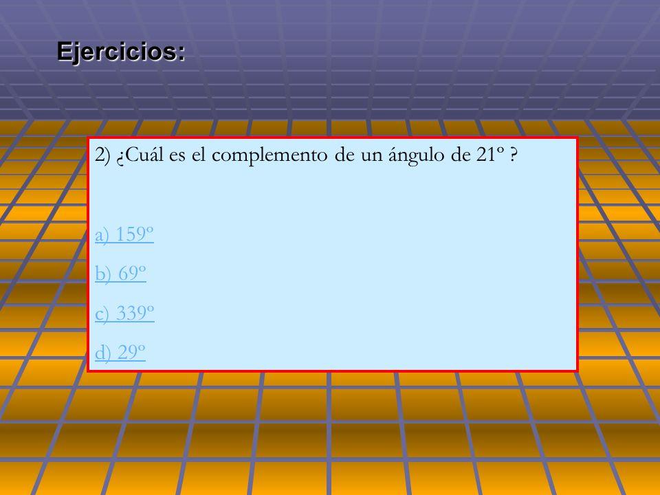 2) ¿Cuál es el complemento de un ángulo de 21º ? a) 159º b) 69º c) 339º d) 29ºEjercicios: