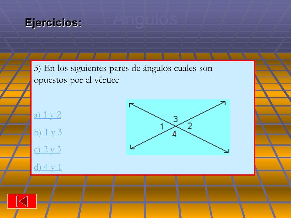 Ángulos 3) En los siguientes pares de ángulos cuales son opuestos por el vértice a) 1 y 2 b) 1 y 3 c) 2 y 3 d) 4 y 1Ejercicios:
