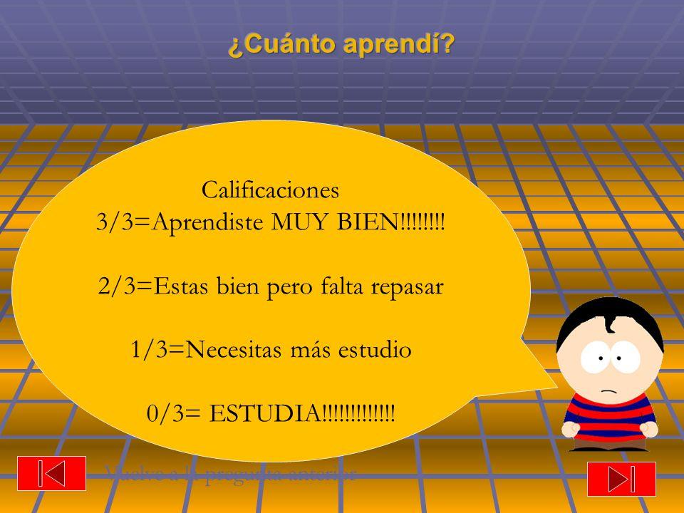 Calificaciones 3/3=Aprendiste MUY BIEN!!!!!!!! 2/3=Estas bien pero falta repasar 1/3=Necesitas más estudio 0/3= ESTUDIA!!!!!!!!!!!!! Vuelve a la pregu