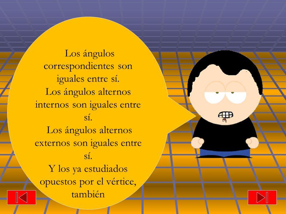 Los ángulos correspondientes son iguales entre sí. Los ángulos alternos internos son iguales entre sí. Los ángulos alternos externos son iguales entre