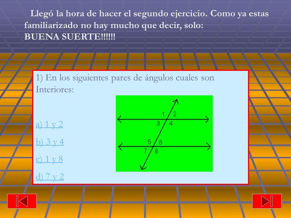 1) En los siguientes pares de ángulos cuales son Interiores: a) 1 y 2 b) 3 y 4 c) 1 y 8 d) 7 y 2 Llegó la hora de hacer el segundo ejercicio. Como ya