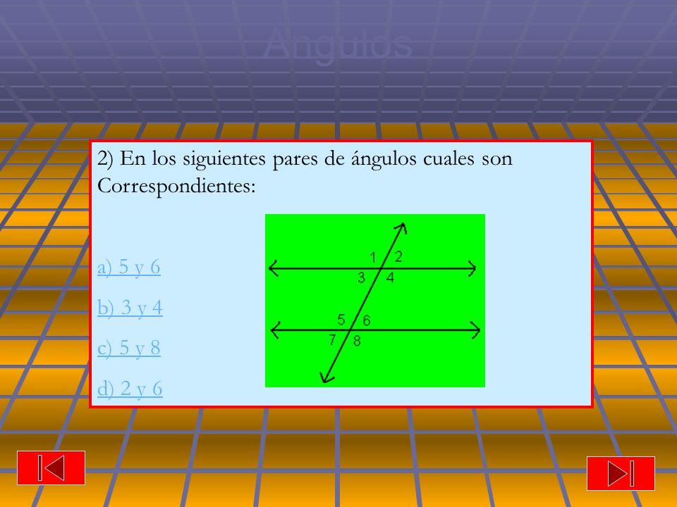 Ángulos 2) En los siguientes pares de ángulos cuales son Correspondientes: a) 5 y 6 b) 3 y 4 c) 5 y 8 d) 2 y 6