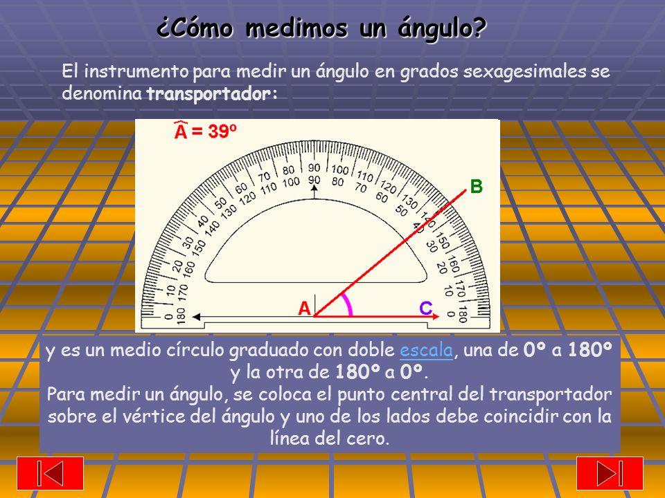 El instrumento para medir un ángulo en grados sexagesimales se denomina transportador: y es un medio círculo graduado con doble escala, una de 0º a 180º y la otra de 180º a 0º.escala Para medir un ángulo, se coloca el punto central del transportador sobre el vértice del ángulo y uno de los lados debe coincidir con la línea del cero.