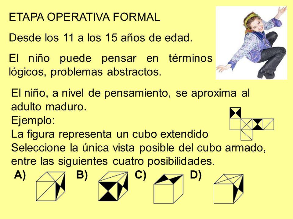 ETAPA OPERATIVA FORMAL Desde los 11 a los 15 años de edad. El niño puede pensar en términos lógicos, problemas abstractos. El niño, a nivel de pensami