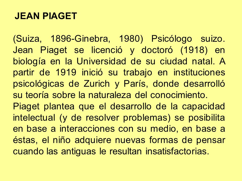 JEAN PIAGET (Suiza, 1896-Ginebra, 1980) Psicólogo suizo. Jean Piaget se licenció y doctoró (1918) en biología en la Universidad de su ciudad natal. A