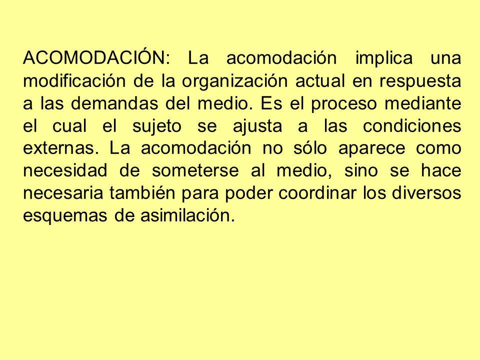 ACOMODACIÓN: La acomodación implica una modificación de la organización actual en respuesta a las demandas del medio. Es el proceso mediante el cual e