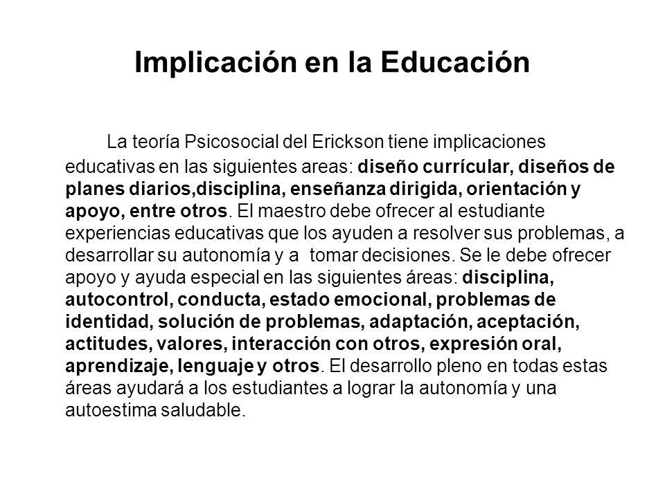 Implicación en la Educación La teoría Psicosocial del Erickson tiene implicaciones educativas en las siguientes areas: diseño currícular, diseños de p