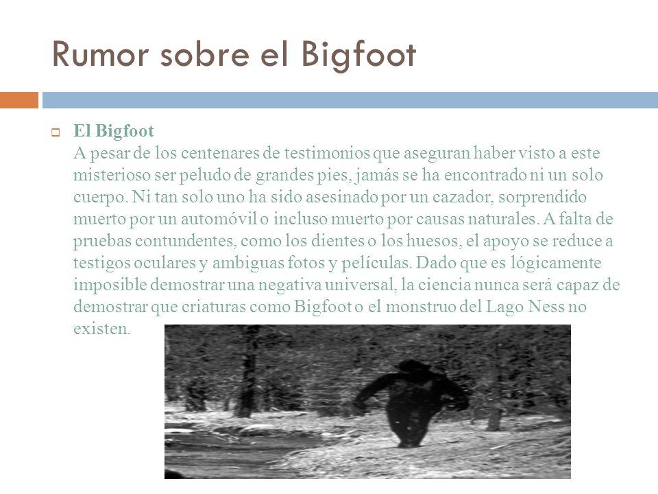 Rumor sobre el Bigfoot El Bigfoot A pesar de los centenares de testimonios que aseguran haber visto a este misterioso ser peludo de grandes pies, jamá