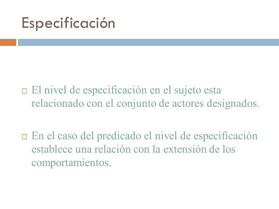 Especificación El nivel de especificación en el sujeto esta relacionado con el conjunto de actores designados. En el caso del predicado el nivel de es