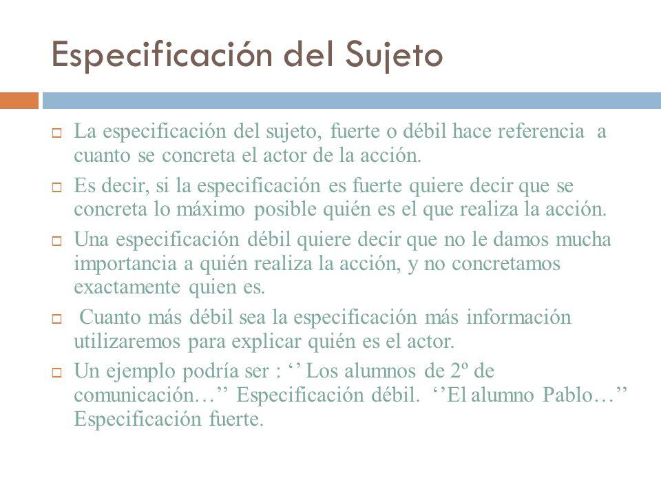 Especificación del Sujeto La especificación del sujeto, fuerte o débil hace referencia a cuanto se concreta el actor de la acción. Es decir, si la esp