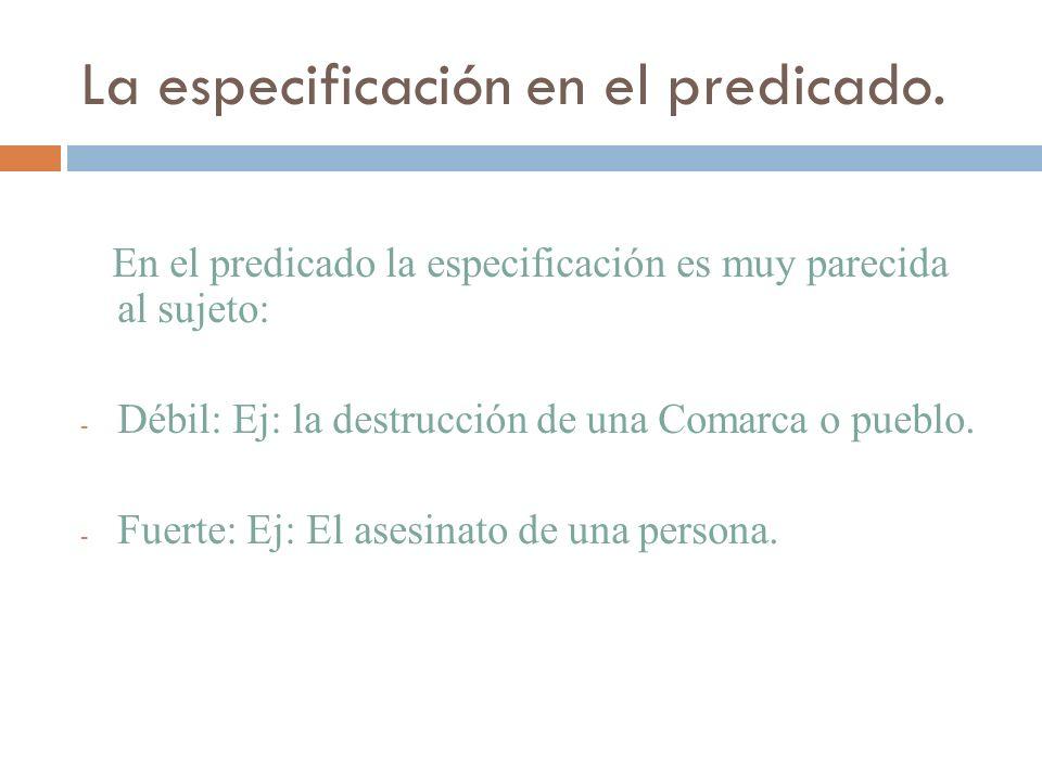 La especificación en el predicado. En el predicado la especificación es muy parecida al sujeto: - Débil: Ej: la destrucción de una Comarca o pueblo. -