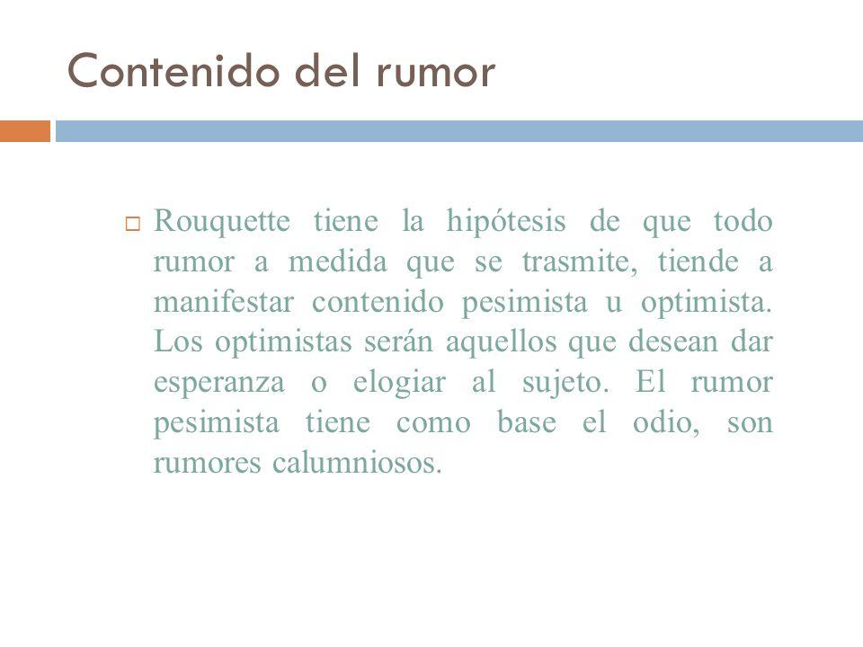 Contenido del rumor Rouquette tiene la hipótesis de que todo rumor a medida que se trasmite, tiende a manifestar contenido pesimista u optimista. Los