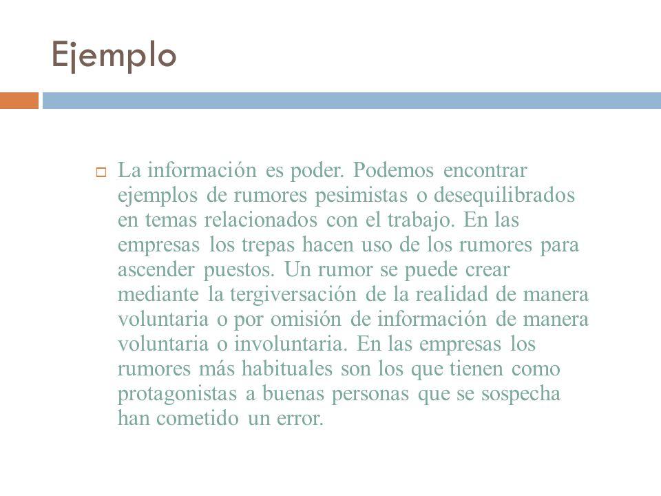 Ejemplo La información es poder. Podemos encontrar ejemplos de rumores pesimistas o desequilibrados en temas relacionados con el trabajo. En las empre
