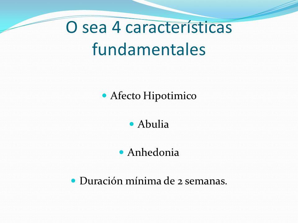 O sea 4 características fundamentales Afecto Hipotimico Abulia Anhedonia Duración mínima de 2 semanas.