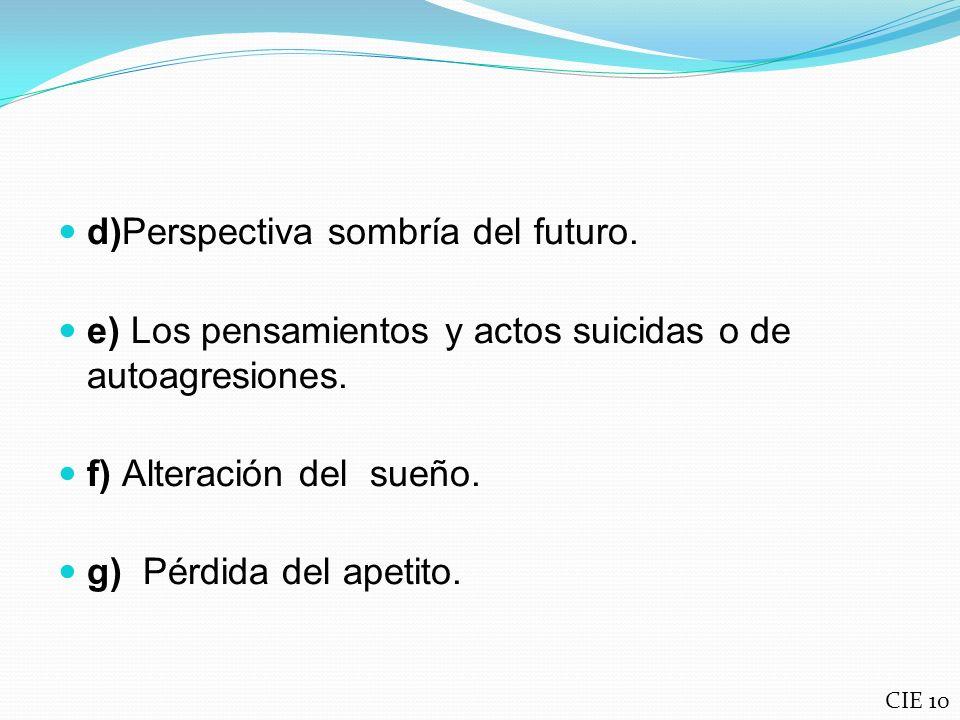 d)Perspectiva sombría del futuro. e) Los pensamientos y actos suicidas o de autoagresiones. f) Alteración del sueño. g) Pérdida del apetito. CIE 10