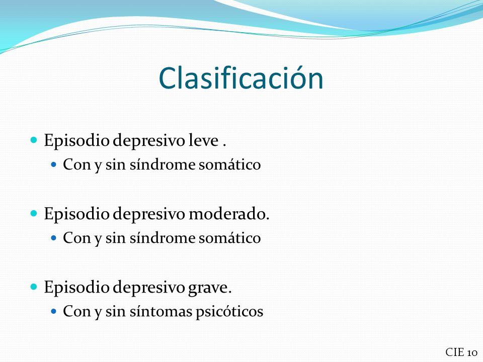 Clasificación Episodio depresivo leve. Con y sin síndrome somático Episodio depresivo moderado. Con y sin síndrome somático Episodio depresivo grave.