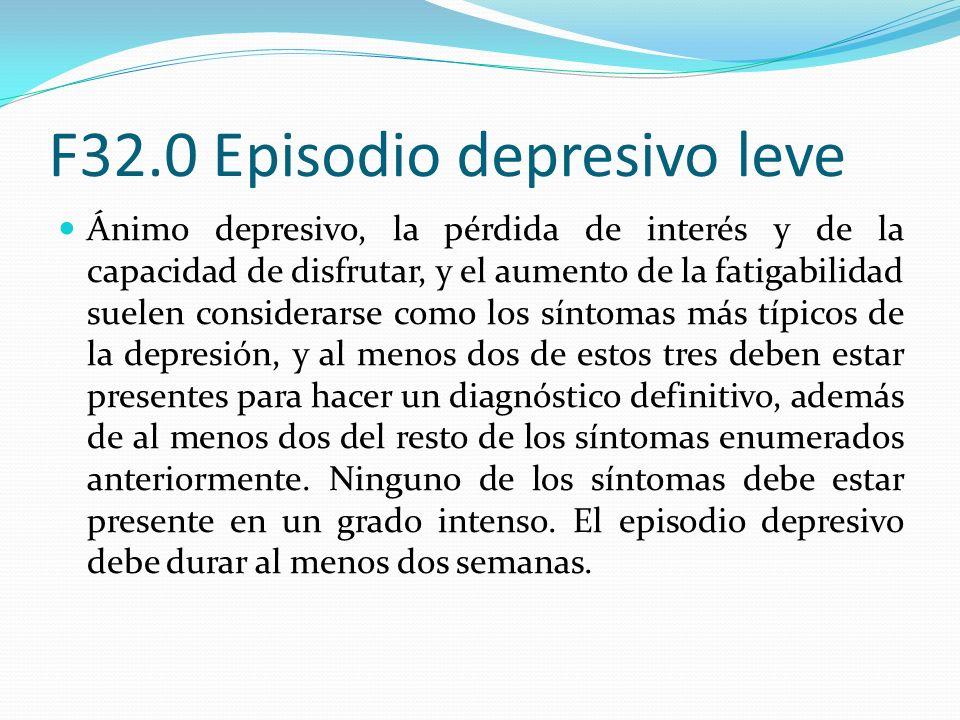 F32.0 Episodio depresivo leve Ánimo depresivo, la pérdida de interés y de la capacidad de disfrutar, y el aumento de la fatigabilidad suelen considera