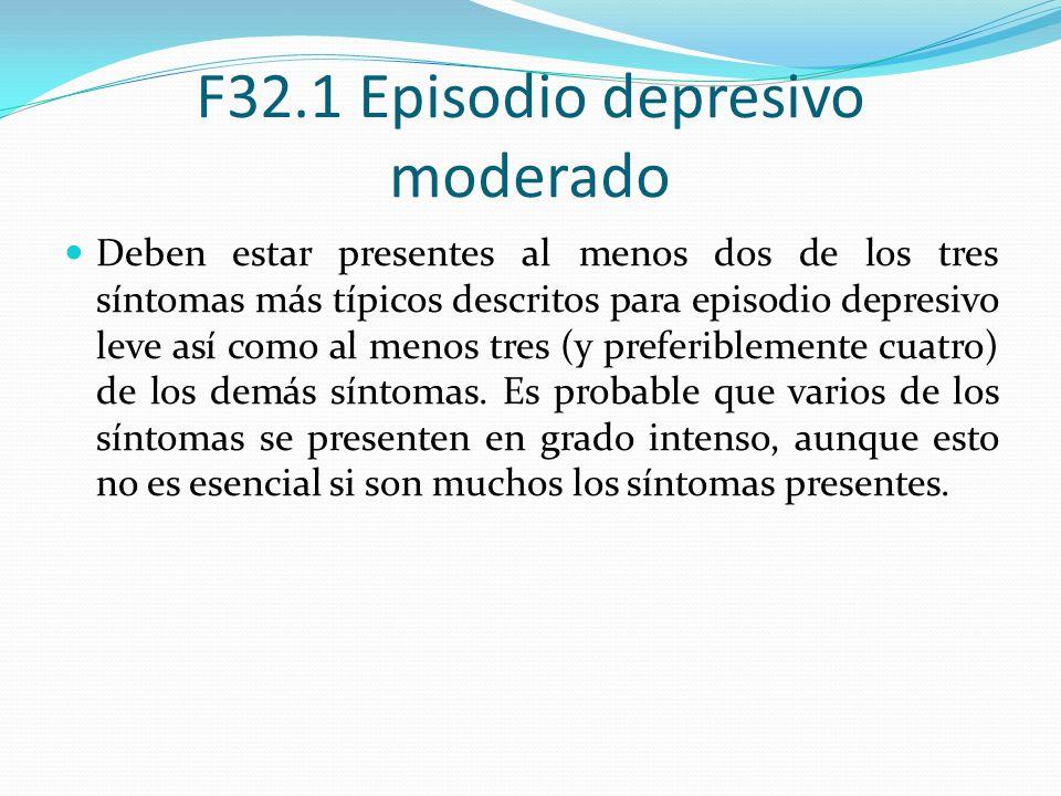 F32.1 Episodio depresivo moderado Deben estar presentes al menos dos de los tres síntomas más típicos descritos para episodio depresivo leve así como