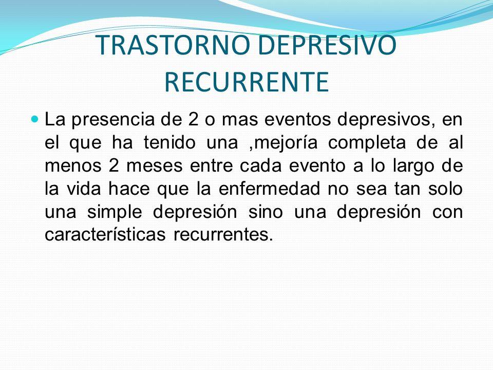TRASTORNO DEPRESIVO RECURRENTE La presencia de 2 o mas eventos depresivos, en el que ha tenido una,mejoría completa de al menos 2 meses entre cada eve