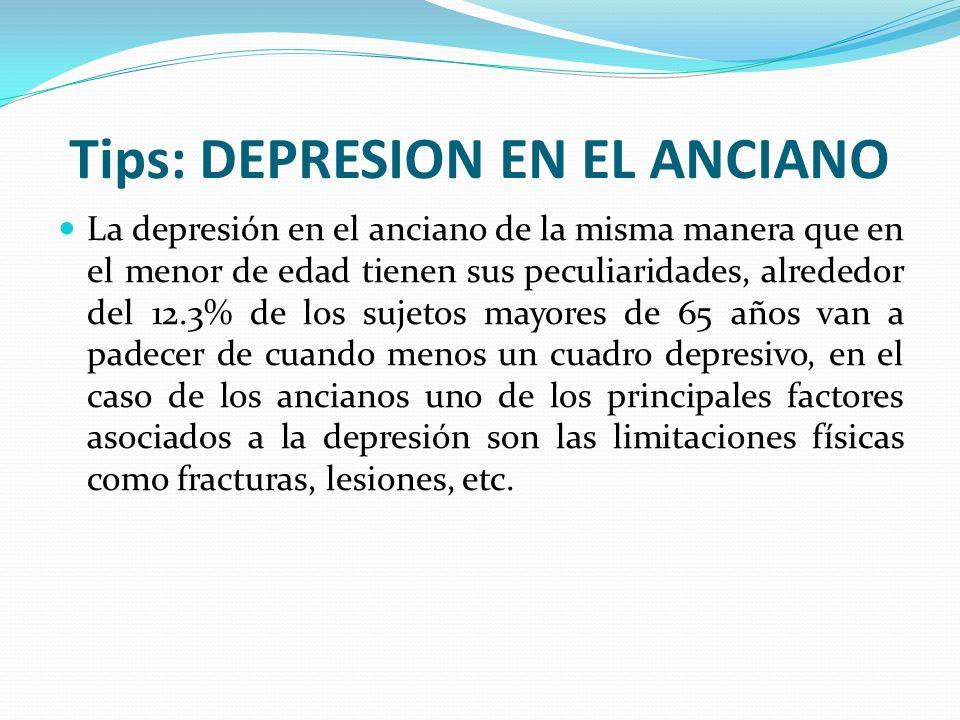 Tips: DEPRESION EN EL ANCIANO La depresión en el anciano de la misma manera que en el menor de edad tienen sus peculiaridades, alrededor del 12.3% de