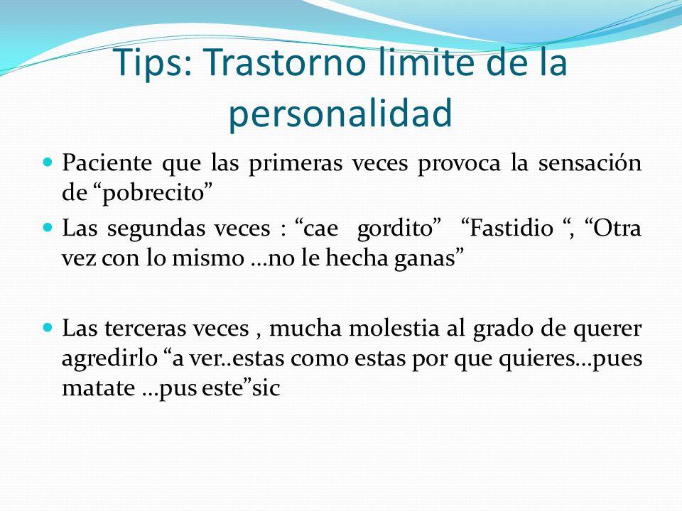 Tips: Trastorno limite de la personalidad Paciente que las primeras veces provoca la sensación de pobrecito Las segundas veces : cae gordito Fastidio,