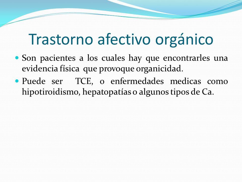 Trastorno afectivo orgánico Son pacientes a los cuales hay que encontrarles una evidencia física que provoque organicidad. Puede ser TCE, o enfermedad
