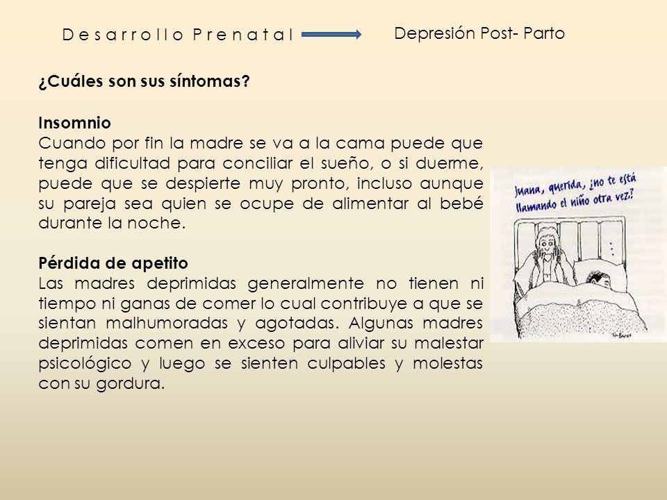 D e s a r r o l l o P r e n a t a l Depresión Post- Parto ¿Cuáles son sus síntomas? Insomnio Cuando por fin la madre se va a la cama puede que tenga d