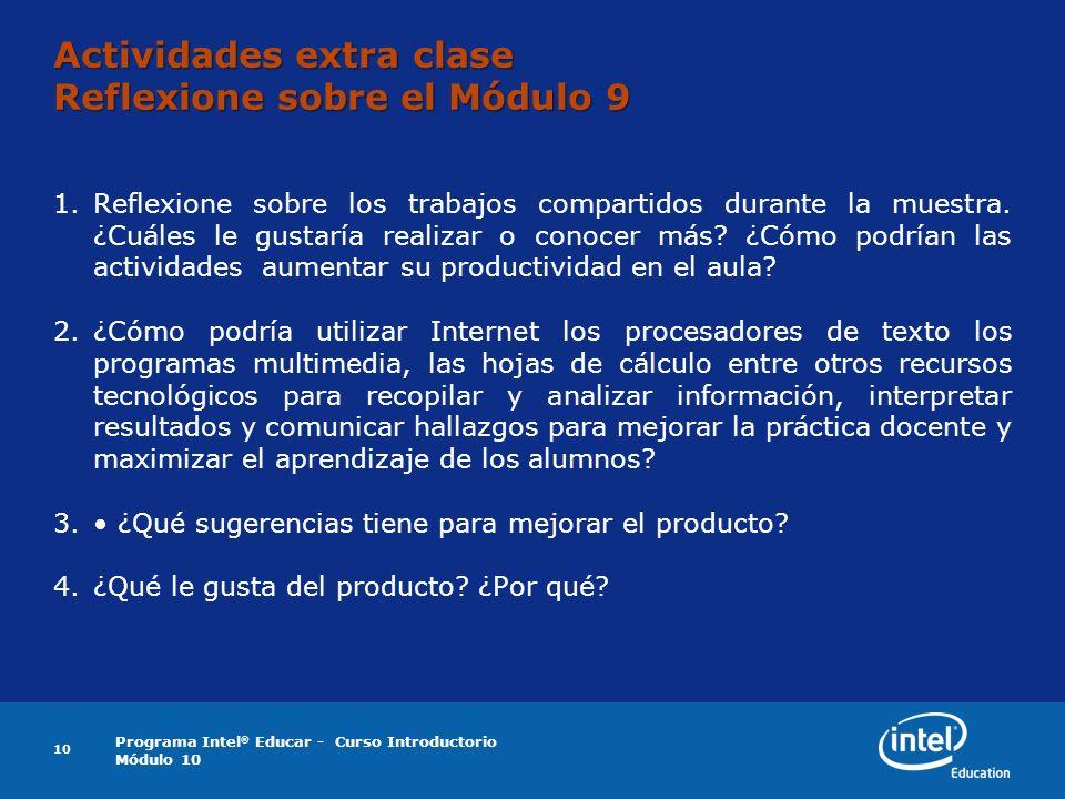 Programa Intel ® Educar - Curso Introductorio Módulo 10 10 Actividades extra clase Reflexione sobre el Módulo 9 1.Reflexione sobre los trabajos compartidos durante la muestra.