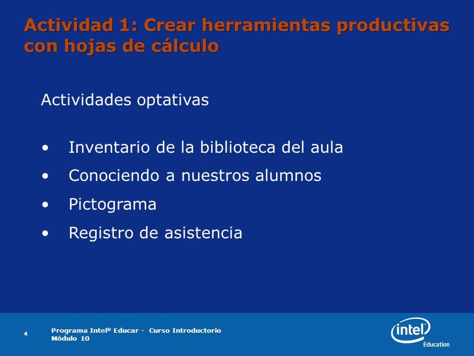 Programa Intel ® Educar - Curso Introductorio Módulo 10 4 Actividad 1: Crear herramientas productivas con hojas de cálculo Actividades optativas Inventario de la biblioteca del aula Conociendo a nuestros alumnos Pictograma Registro de asistencia