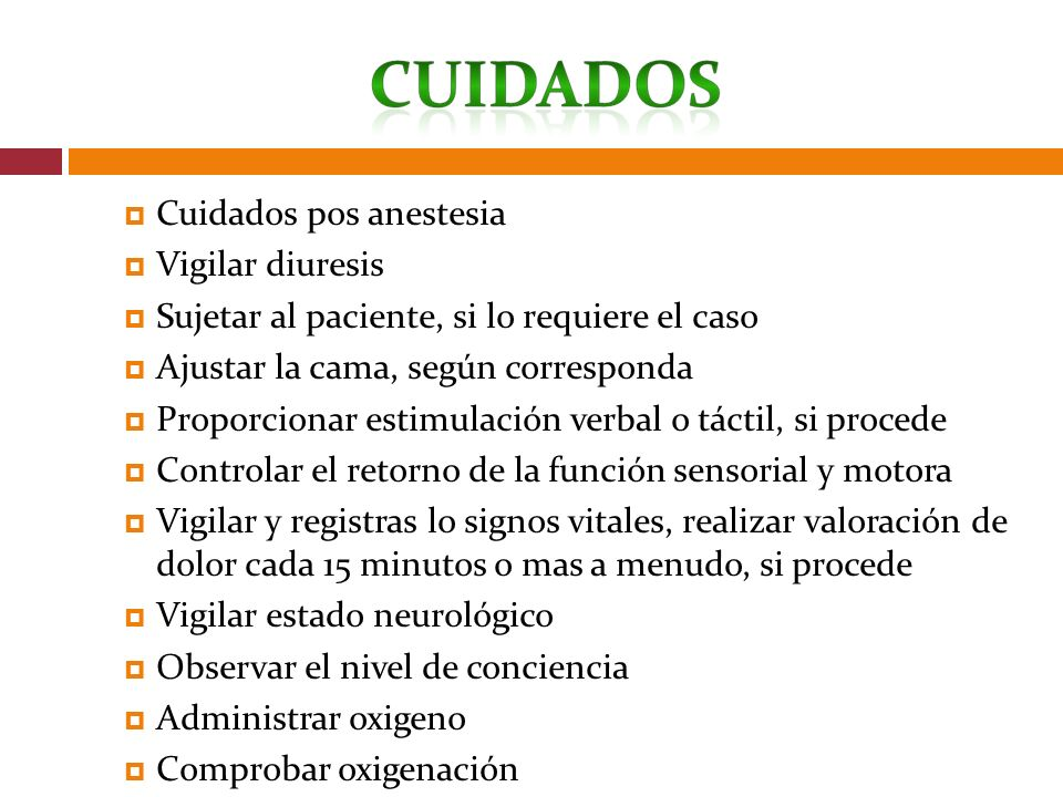 Cuidados pos anestesia Vigilar diuresis Sujetar al paciente, si lo requiere el caso Ajustar la cama, según corresponda Proporcionar estimulación verba