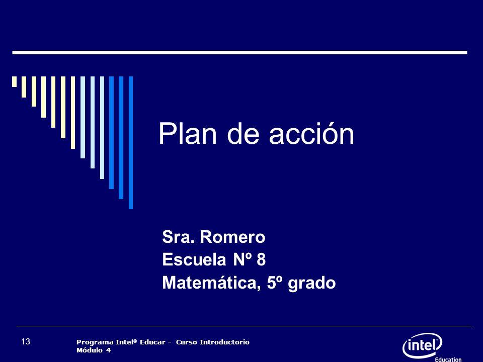 Programa Intel ® Educar - Curso Introductorio Módulo 4 13 Plan de acción Sra. Romero Escuela Nº 8 Matemática, 5º grado