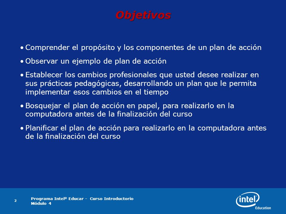 Programa Intel ® Educar - Curso Introductorio Módulo 4 2 Objetivos Comprender el propósito y los componentes de un plan de acción Observar un ejemplo