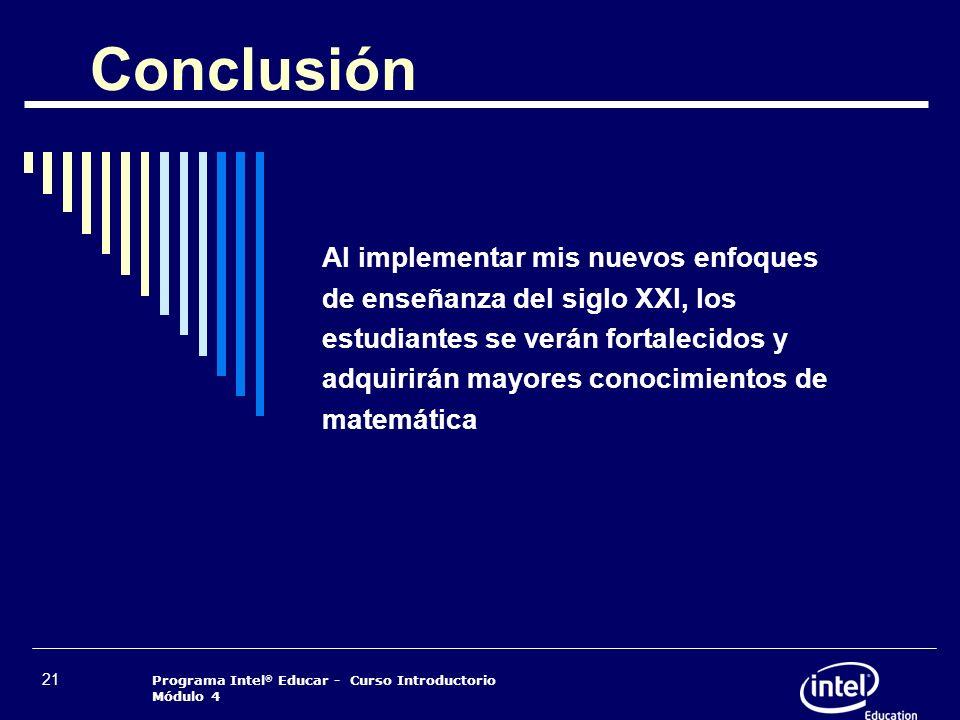 Programa Intel ® Educar - Curso Introductorio Módulo 4 21 Conclusión Al implementar mis nuevos enfoques de enseñanza del siglo XXI, los estudiantes se
