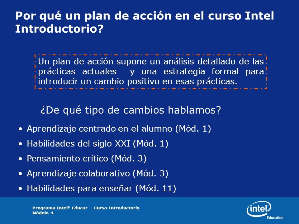 Programa Intel ® Educar - Curso Introductorio Módulo 4 Por qué un plan de acción en el curso Intel Introductorio? Un plan de acción supone un análisis