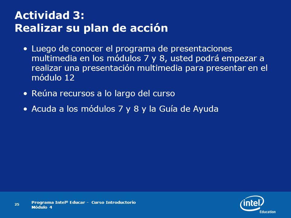 Programa Intel ® Educar - Curso Introductorio Módulo 4 25 Actividad 3: Realizar su plan de acción Luego de conocer el programa de presentaciones multi
