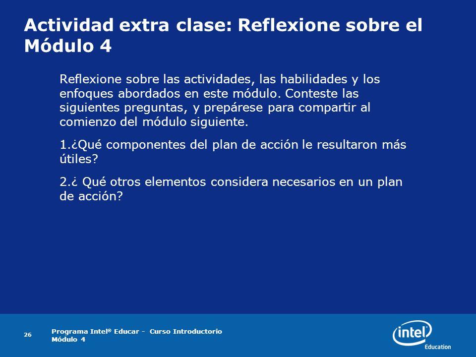 Programa Intel ® Educar - Curso Introductorio Módulo 4 26 Actividad extra clase: Reflexione sobre el Módulo 4 Reflexione sobre las actividades, las ha