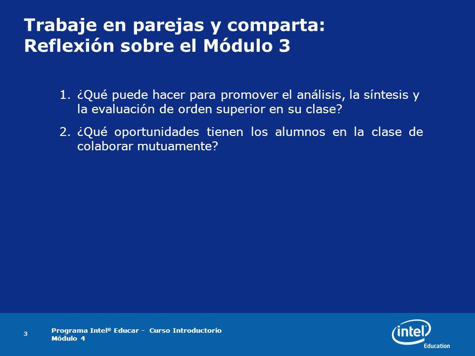 Programa Intel ® Educar - Curso Introductorio Módulo 4 3 Trabaje en parejas y comparta: Reflexión sobre el Módulo 3 1.¿Qué puede hacer para promover e