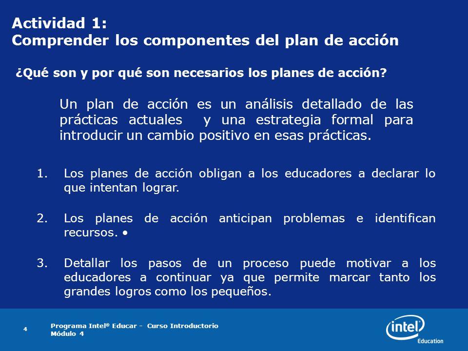 Programa Intel ® Educar - Curso Introductorio Módulo 4 4 Actividad 1: Comprender los componentes del plan de acción ¿Qué son y por qué son necesarios