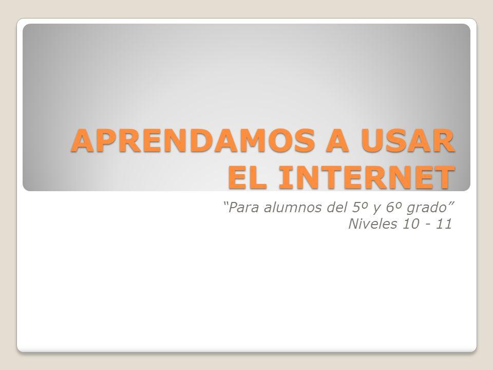 APRENDAMOS A USAR EL INTERNET Para alumnos del 5º y 6º grado Niveles 10 - 11